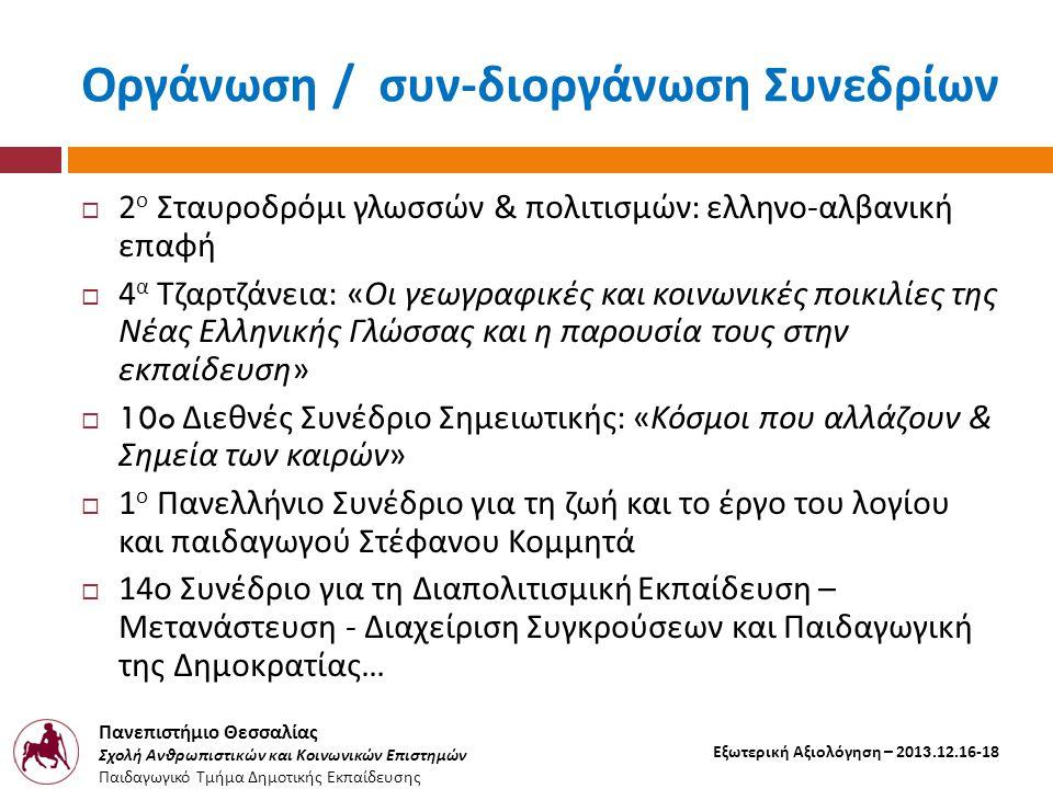 Πανεπιστήμιο Θεσσαλίας Σχολή Ανθρωπιστικών και Κοινωνικών Επιστημών Παιδαγωγικό Τμήμα Δημοτικής Εκπαίδευσης Εξωτερική Αξιολόγηση – 2013.12.16-18 Οργάνωση / συν - διοργάνωση Συνεδρίων  2 ο Σταυροδρόμι γλωσσών & πολιτισμών : ελληνο - αλβανική επαφή  4 α Τζαρτζάνεια : « Οι γεωγραφικές και κοινωνικές ποικιλίες της Νέας Ελληνικής Γλώσσας και η παρουσία τους στην εκπαίδευση »  10o Διεθνές Συνέδριο Σημειωτικής : « Κόσμοι που αλλάζουν & Σημεία των καιρών »  1 ο Πανελλήνιο Συνέδριο για τη ζωή και το έργο του λογίου και παιδαγωγού Στέφανου Κομμητά  14 ο Συνέδριο για τη Διαπολιτισμική Εκπαίδευση – Μετανάστευση - Διαχείριση Συγκρούσεων και Παιδαγωγική της Δημοκρατίας …