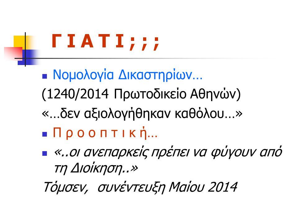 Γ Ι Α Τ Ι ; ; ; Νομολογία Δικαστηρίων… (1240/2014 Πρωτοδικείο Αθηνών) «…δεν αξιολογήθηκαν καθόλου…» Π ρ ο ο π τ ι κ ή… «..οι ανεπαρκείς πρέπει να φύγουν από τη Διοίκηση..» Τόμσεν, συνέντευξη Μαίου 2014