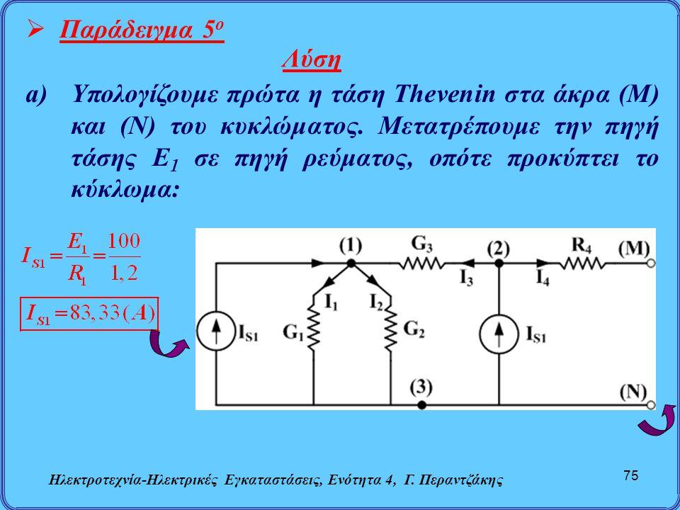 Ηλεκτροτεχνία-Ηλεκτρικές Εγκαταστάσεις, Ενότητα 4, Γ. Περαντζάκης 75  Παράδειγμα 5 ο Λύση a)Υπολογίζουμε πρώτα η τάση Thevenin στα άκρα (Μ) και (Ν) τ
