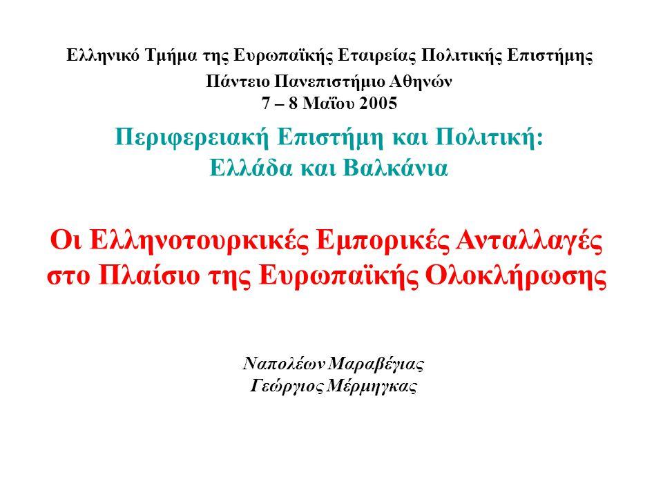 Ναπολέων Μαραβέγιας Γεώργιος Μέρμηγκας Ελληνικό Τμήμα της Ευρωπαϊκής Εταιρείας Πολιτικής Επιστήμης Πάντειο Πανεπιστήμιο Αθηνών 7 – 8 Μαΐου 2005 Περιφερειακή Επιστήμη και Πολιτική: Ελλάδα και Βαλκάνια Οι Ελληνοτουρκικές Εμπορικές Ανταλλαγές στο Πλαίσιο της Ευρωπαϊκής Ολοκλήρωσης