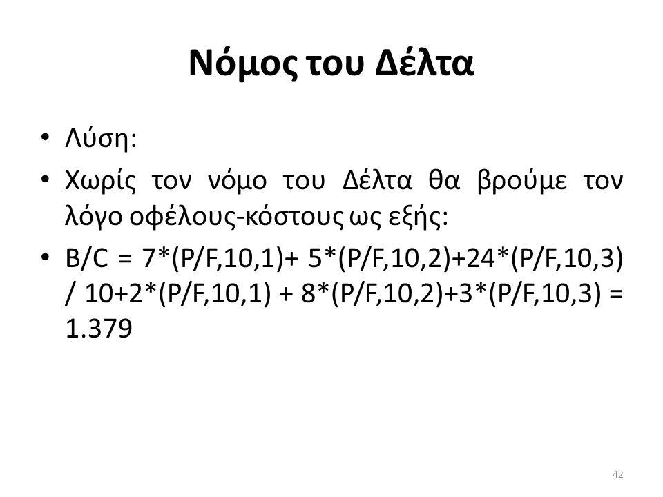 Νόμος του Δέλτα Λύση: Χωρίς τον νόμο του Δέλτα θα βρούμε τον λόγο οφέλους-κόστους ως εξής: B/C = 7*(P/F,10,1)+ 5*(P/F,10,2)+24*(P/F,10,3) / 10+2*(P/F,