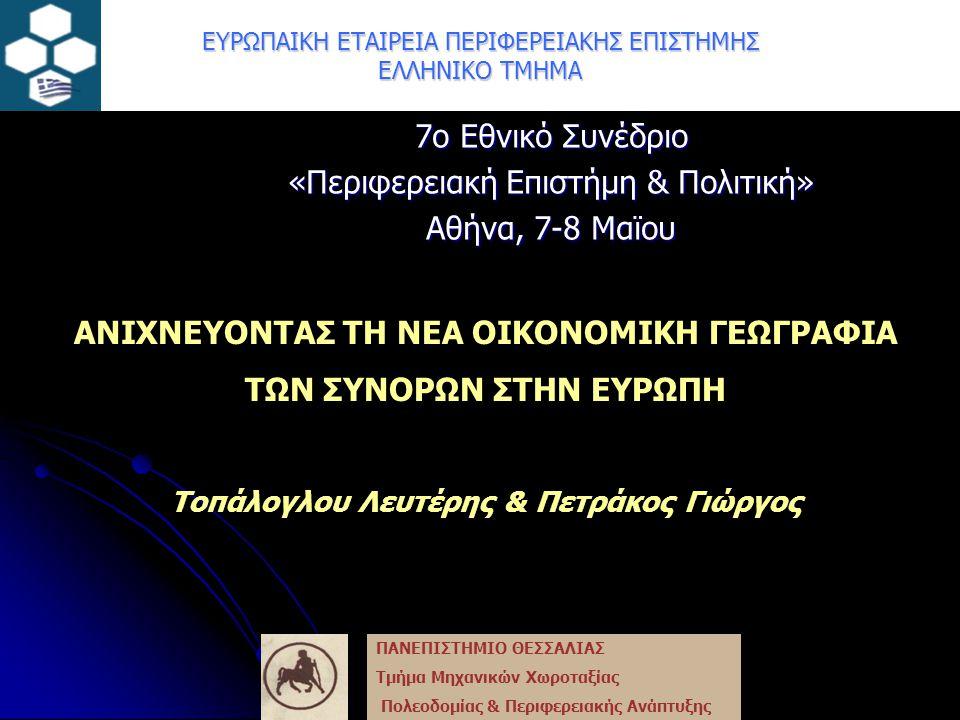 ΕΥΡΩΠΑΙΚΗ ΕΤΑΙΡΕΙΑ ΠΕΡΙΦΕΡΕΙΑΚΗΣ ΕΠΙΣΤΗΜΗΣ ΕΛΛΗΝΙΚΟ ΤΜΗΜΑ 7ο Εθνικό Συνέδριο «Περιφερειακή Επιστήμη & Πολιτική» Αθήνα, 7-8 Μαϊου ΑΝΙΧΝΕΥΟΝΤΑΣ ΤΗ ΝΕΑ ΟΙΚΟΝΟΜΙΚΗ ΓΕΩΓΡΑΦΙΑ ΤΩΝ ΣΥΝΟΡΩΝ ΣΤΗΝ ΕΥΡΩΠΗ Τοπάλογλου Λευτέρης & Πετράκος Γιώργος ΠΑΝΕΠΙΣΤΗΜΙΟ ΘΕΣΣΑΛΙΑΣ Τμήμα Μηχανικών Χωροταξίας Πολεοδομίας & Περιφερειακής Ανάπτυξης