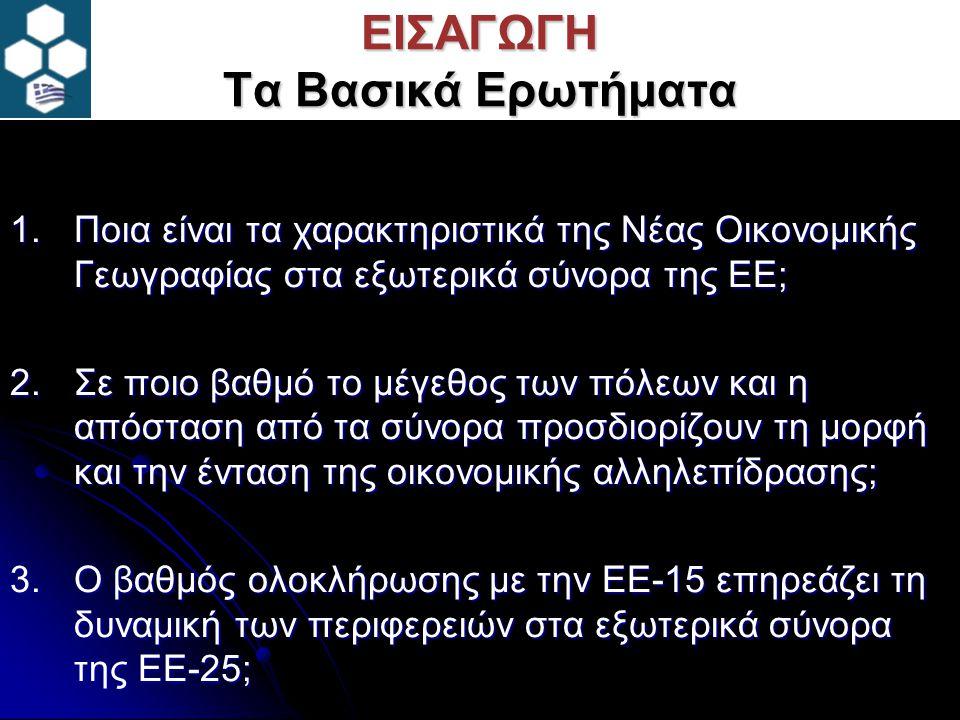 ΕΙΣΑΓΩΓΗ Τα Βασικά Ερωτήματα 1.Ποια είναι τα χαρακτηριστικά της Νέας Οικονομικής Γεωγραφίας στα εξωτερικά σύνορα της ΕΕ; 2.Σε ποιο βαθμό το μέγεθος των πόλεων και η απόσταση από τα σύνορα προσδιορίζουν τη μορφή και την ένταση της οικονομικής αλληλεπίδρασης; 3.Ο βαθμός ολοκλήρωσης με την ΕΕ-15 επηρεάζει τη δυναμική των περιφερειών στα εξωτερικά σύνορα της ΕΕ-25;