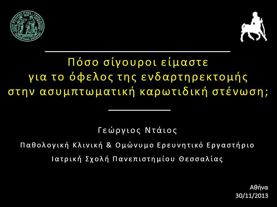 Πόσο σίγουροι είμαστε για το όφελος της ενδαρτηρεκτομής στην ασυμπτωματική καρωτιδική στένωση; Γεώργιος Ντάιος Παθολογική Κλινική & Ομώνυμο Ερευνητικό Εργαστήριο Ιατρική Σχολή Πανεπιστημίου Θεσσαλίας Αθήνα 30/11/2013