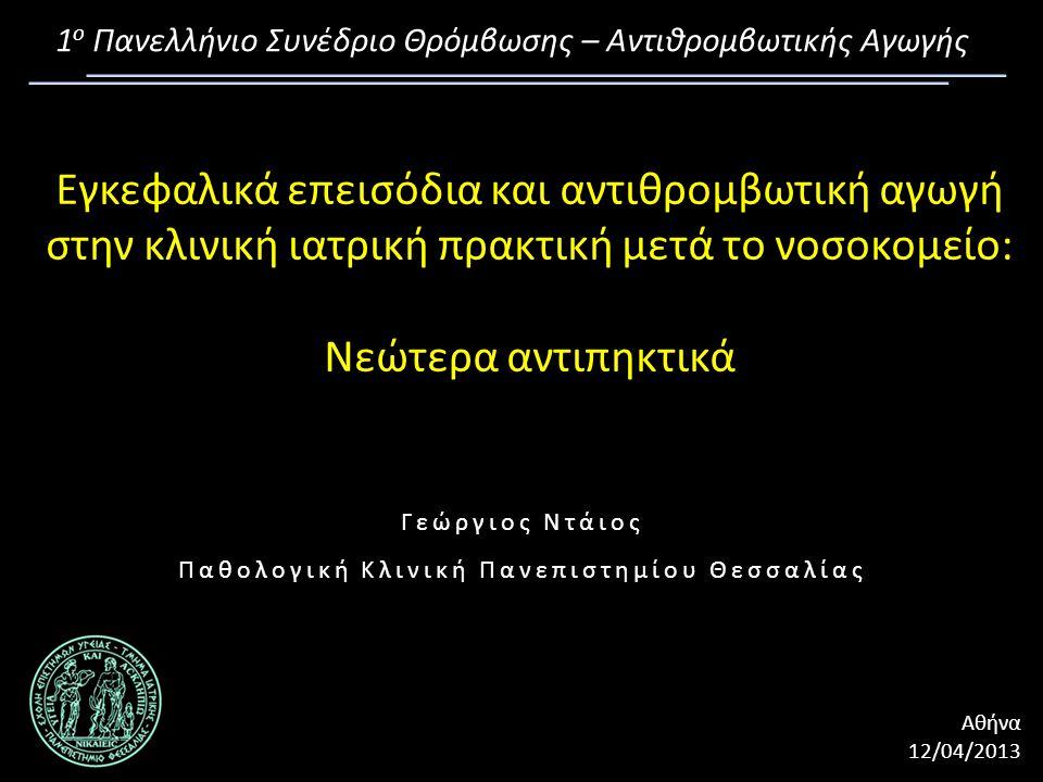 Εγκεφαλικά επεισόδια και αντιθρομβωτική αγωγή στην κλινική ιατρική πρακτική μετά το νοσοκομείο: Νεώτερα αντιπηκτικά Γεώργιος Ντάιος Παθολογική Κλινική Πανεπιστημίου Θεσσαλίας 1 ο Πανελλήνιο Συνέδριο Θρόμβωσης – Αντιθρομβωτικής Αγωγής Αθήνα12/04/2013