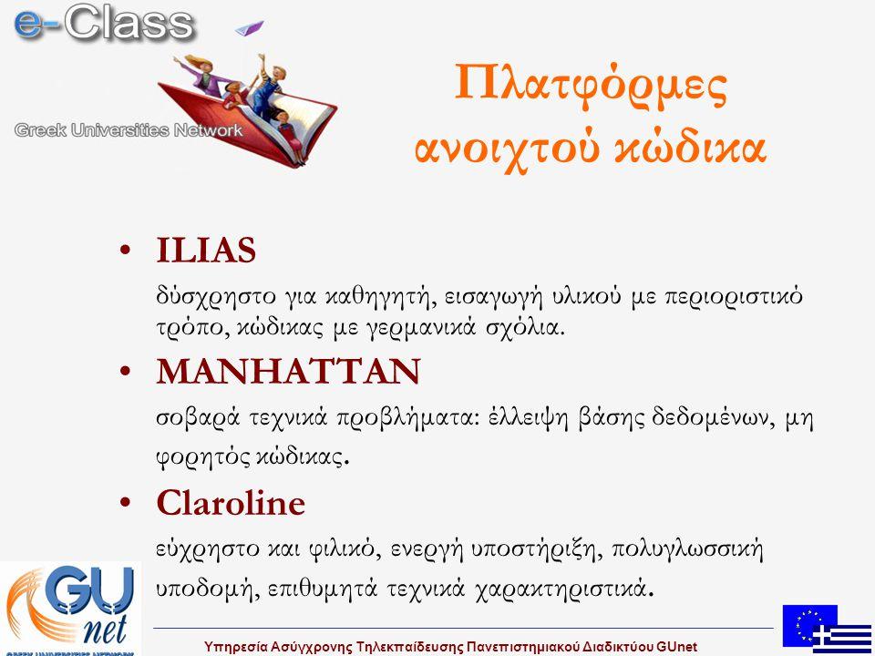 Υπηρεσία Ασύγχρονης Τηλεκπαίδευσης Πανεπιστημιακού Διαδικτύου GUnet Claroline : χαρακτηριστικά Ρόλοι φοιτητή, καθηγητή, διαχειριστή Δομημένη παρουσίαση μαθήματος με: πρόγραμμα, ανακοινώσεις, έγγραφα, εργασίες φοιτητών, παραπομπή σε υλικό διαλέξεων (σημειώσεις και video) Ενεργοποίηση/απενεργοποίηση ενοτήτων Ασκήσεις, βαθμολογία, επικοινωνία με μαθητές και ομάδες εργασίας, στατιστικά