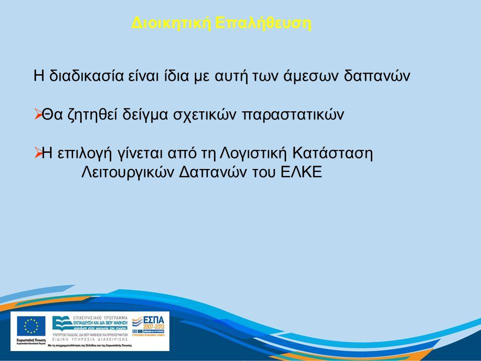 Διοικητική Επαλήθευση Η διαδικασία είναι ίδια με αυτή των άμεσων δαπανών  Θα ζητηθεί δείγμα σχετικών παραστατικών  Η επιλογή γίνεται από τη Λογιστική Κατάσταση Λειτουργικών Δαπανών του ΕΛΚΕ