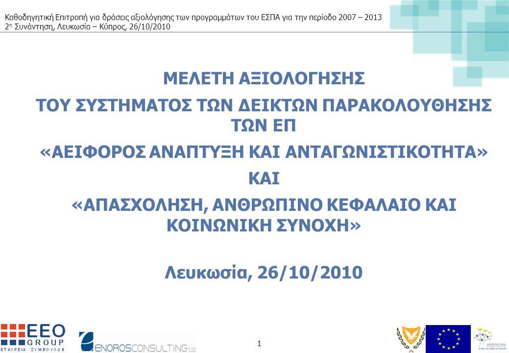 Καθοδηγητική Επιτροπή για δράσεις αξιολόγησης των προγραμμάτων του ΕΣΠΑ για την περίοδο 2007 – 2013 2 η Συνάντηση, Λευκωσία – Κύπρος, 26/10/2010 1 ΜΕΛΕΤΗ ΑΞΙΟΛΟΓΗΣΗΣ ΤΟΥ ΣΥΣΤΗΜΑΤΟΣ ΤΩΝ ΔΕΙΚΤΩΝ ΠΑΡΑΚΟΛΟΥΘΗΣΗΣ ΤΩΝ ΕΠ «ΑΕΙΦΟΡΟΣ ΑΝΑΠΤΥΞΗ ΚΑΙ ΑΝΤΑΓΩΝΙΣΤΙΚΟΤΗΤΑ» ΚΑΙ «ΑΠΑΣΧΟΛΗΣΗ, ΑΝΘΡΩΠΙΝΟ ΚΕΦΑΛΑΙΟ ΚΑΙ ΚΟΙΝΩΝΙΚΗ ΣΥΝΟΧΗ» Λευκωσία, 26/10/2010