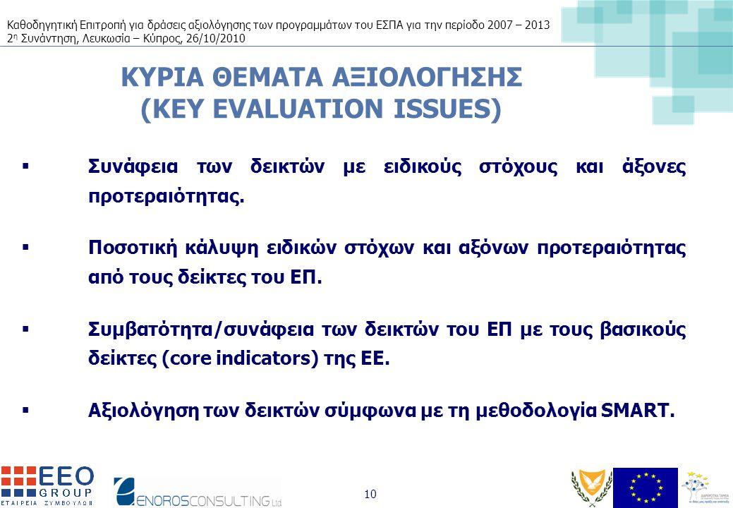Καθοδηγητική Επιτροπή για δράσεις αξιολόγησης των προγραμμάτων του ΕΣΠΑ για την περίοδο 2007 – 2013 2 η Συνάντηση, Λευκωσία – Κύπρος, 26/10/2010 10 ΚΥΡΙΑ ΘΕΜΑΤΑ ΑΞΙΟΛΟΓΗΣΗΣ (KEY EVALUATION ISSUES)  Συνάφεια των δεικτών με ειδικούς στόχους και άξονες προτεραιότητας.