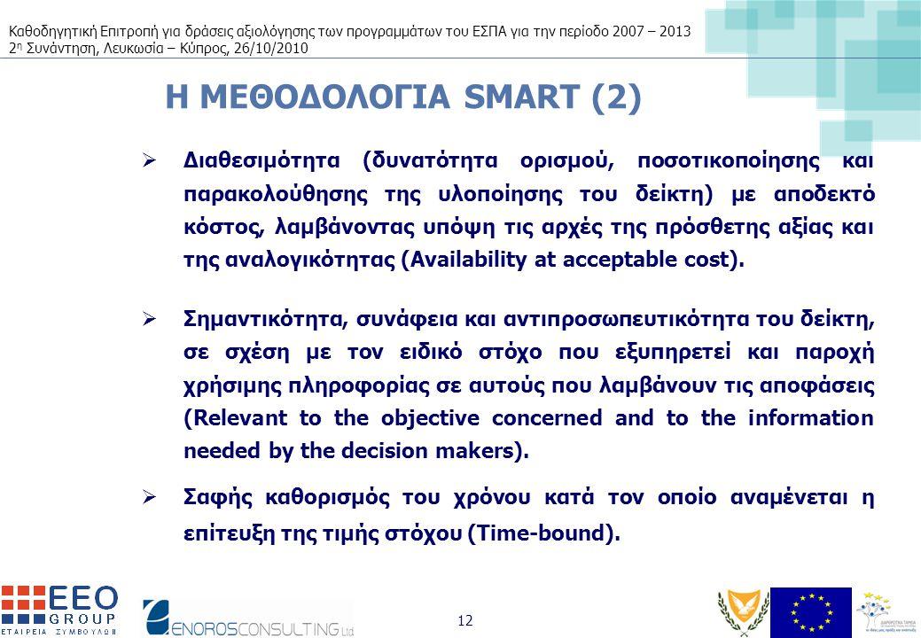 Καθοδηγητική Επιτροπή για δράσεις αξιολόγησης των προγραμμάτων του ΕΣΠΑ για την περίοδο 2007 – 2013 2 η Συνάντηση, Λευκωσία – Κύπρος, 26/10/2010 12 H ΜΕΘΟΔΟΛΟΓΙΑ SMART (2)  Διαθεσιμότητα (δυνατότητα ορισμού, ποσοτικοποίησης και παρακολούθησης της υλοποίησης του δείκτη) με αποδεκτό κόστος, λαμβάνοντας υπόψη τις αρχές της πρόσθετης αξίας και της αναλογικότητας (Availability at acceptable cost).