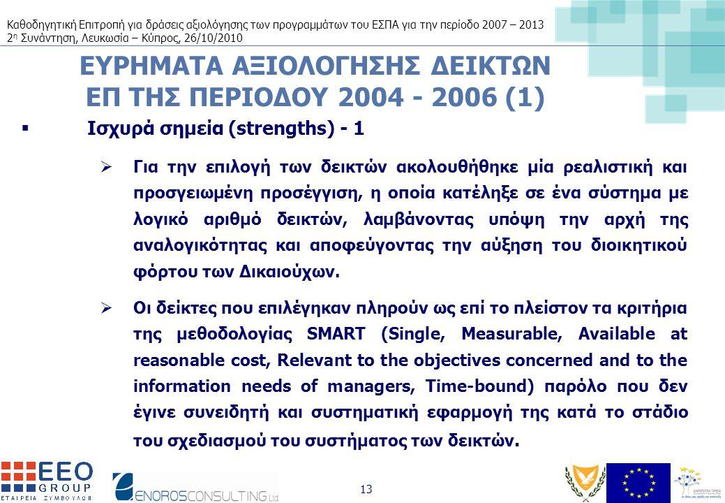 Καθοδηγητική Επιτροπή για δράσεις αξιολόγησης των προγραμμάτων του ΕΣΠΑ για την περίοδο 2007 – 2013 2 η Συνάντηση, Λευκωσία – Κύπρος, 26/10/2010 13 ΕΥΡΗΜΑΤΑ ΑΞΙΟΛΟΓΗΣΗΣ ΔΕΙΚΤΩΝ ΕΠ ΤΗΣ ΠΕΡΙΟΔΟΥ 2004 - 2006 (1)  Ισχυρά σημεία (strengths) - 1  Για την επιλογή των δεικτών ακολουθήθηκε μία ρεαλιστική και προσγειωμένη προσέγγιση, η οποία κατέληξε σε ένα σύστημα με λογικό αριθμό δεικτών, λαμβάνοντας υπόψη την αρχή της αναλογικότητας και αποφεύγοντας την αύξηση του διοικητικού φόρτου των Δικαιούχων.