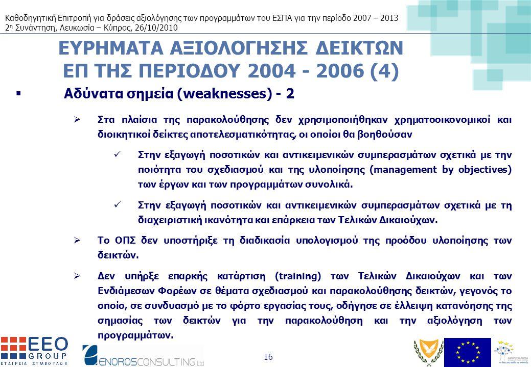 Καθοδηγητική Επιτροπή για δράσεις αξιολόγησης των προγραμμάτων του ΕΣΠΑ για την περίοδο 2007 – 2013 2 η Συνάντηση, Λευκωσία – Κύπρος, 26/10/2010 16 ΕΥΡΗΜΑΤΑ ΑΞΙΟΛΟΓΗΣΗΣ ΔΕΙΚΤΩΝ ΕΠ ΤΗΣ ΠΕΡΙΟΔΟΥ 2004 - 2006 (4)  Αδύνατα σημεία (weaknesses) - 2  Στα πλαίσια της παρακολούθησης δεν χρησιμοποιήθηκαν χρηματοοικονομικοί και διοικητικοί δείκτες αποτελεσματικότητας, οι οποίοι θα βοηθούσαν Στην εξαγωγή ποσοτικών και αντικειμενικών συμπερασμάτων σχετικά με την ποιότητα του σχεδιασμού και της υλοποίησης (management by objectives) των έργων και των προγραμμάτων συνολικά.
