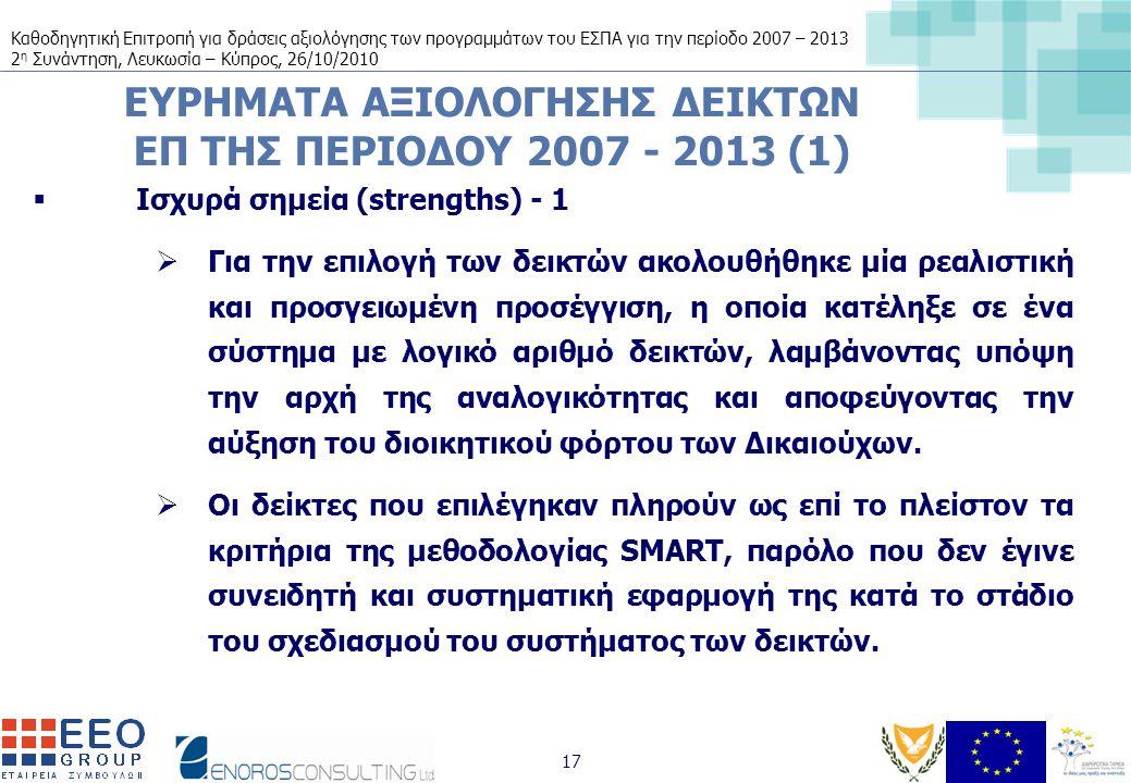 Καθοδηγητική Επιτροπή για δράσεις αξιολόγησης των προγραμμάτων του ΕΣΠΑ για την περίοδο 2007 – 2013 2 η Συνάντηση, Λευκωσία – Κύπρος, 26/10/2010 17 ΕΥΡΗΜΑΤΑ ΑΞΙΟΛΟΓΗΣΗΣ ΔΕΙΚΤΩΝ ΕΠ ΤΗΣ ΠΕΡΙΟΔΟΥ 2007 - 2013 (1)  Ισχυρά σημεία (strengths) - 1  Για την επιλογή των δεικτών ακολουθήθηκε μία ρεαλιστική και προσγειωμένη προσέγγιση, η οποία κατέληξε σε ένα σύστημα με λογικό αριθμό δεικτών, λαμβάνοντας υπόψη την αρχή της αναλογικότητας και αποφεύγοντας την αύξηση του διοικητικού φόρτου των Δικαιούχων.