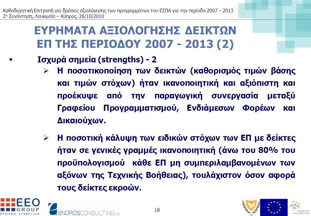 Καθοδηγητική Επιτροπή για δράσεις αξιολόγησης των προγραμμάτων του ΕΣΠΑ για την περίοδο 2007 – 2013 2 η Συνάντηση, Λευκωσία – Κύπρος, 26/10/2010 18 ΕΥΡΗΜΑΤΑ ΑΞΙΟΛΟΓΗΣΗΣ ΔΕΙΚΤΩΝ ΕΠ ΤΗΣ ΠΕΡΙΟΔΟΥ 2007 - 2013 (2)  Ισχυρά σημεία (strengths) - 2  Η ποσοτικοποίηση των δεικτών (καθορισμός τιμών βάσης και τιμών στόχων) ήταν ικανοποιητική και αξιόπιστη και προέκυψε από την παραγωγική συνεργασία μεταξύ Γραφείου Προγραμματισμού, Ενδιάμεσων Φορέων και Δικαιούχων.