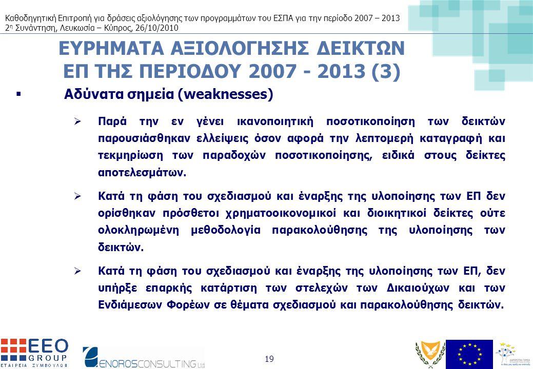 Καθοδηγητική Επιτροπή για δράσεις αξιολόγησης των προγραμμάτων του ΕΣΠΑ για την περίοδο 2007 – 2013 2 η Συνάντηση, Λευκωσία – Κύπρος, 26/10/2010 19 ΕΥΡΗΜΑΤΑ ΑΞΙΟΛΟΓΗΣΗΣ ΔΕΙΚΤΩΝ ΕΠ ΤΗΣ ΠΕΡΙΟΔΟΥ 2007 - 2013 (3)  Αδύνατα σημεία (weaknesses)  Παρά την εν γένει ικανοποιητική ποσοτικοποίηση των δεικτών παρουσιάσθηκαν ελλείψεις όσον αφορά την λεπτομερή καταγραφή και τεκμηρίωση των παραδοχών ποσοτικοποίησης, ειδικά στους δείκτες αποτελεσμάτων.