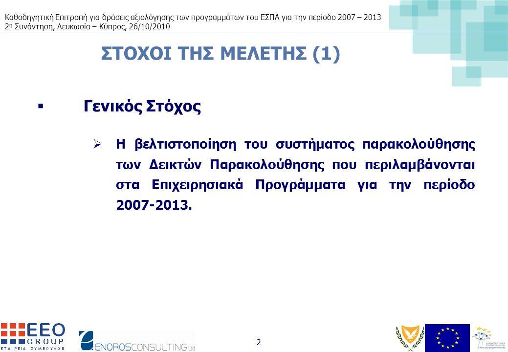 Καθοδηγητική Επιτροπή για δράσεις αξιολόγησης των προγραμμάτων του ΕΣΠΑ για την περίοδο 2007 – 2013 2 η Συνάντηση, Λευκωσία – Κύπρος, 26/10/2010 2 ΣΤΟΧΟΙ ΤΗΣ ΜΕΛΕΤΗΣ (1)  Γενικός Στόχος  Η βελτιστοποίηση του συστήματος παρακολούθησης των Δεικτών Παρακολούθησης που περιλαμβάνονται στα Επιχειρησιακά Προγράμματα για την περίοδο 2007-2013.