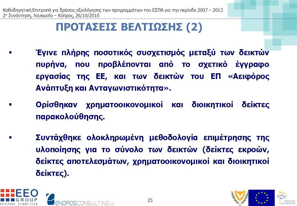 Καθοδηγητική Επιτροπή για δράσεις αξιολόγησης των προγραμμάτων του ΕΣΠΑ για την περίοδο 2007 – 2013 2 η Συνάντηση, Λευκωσία – Κύπρος, 26/10/2010 25 ΠΡΟΤΑΣΕΙΣ ΒΕΛΤΙΩΣΗΣ (2)  Έγινε πλήρης ποσοτικός συσχετισμός μεταξύ των δεικτών πυρήνα, που προβλέπονται από το σχετικό έγγραφο εργασίας της ΕΕ, και των δεικτών του ΕΠ «Αειφόρος Ανάπτυξη και Ανταγωνιστικότητα».