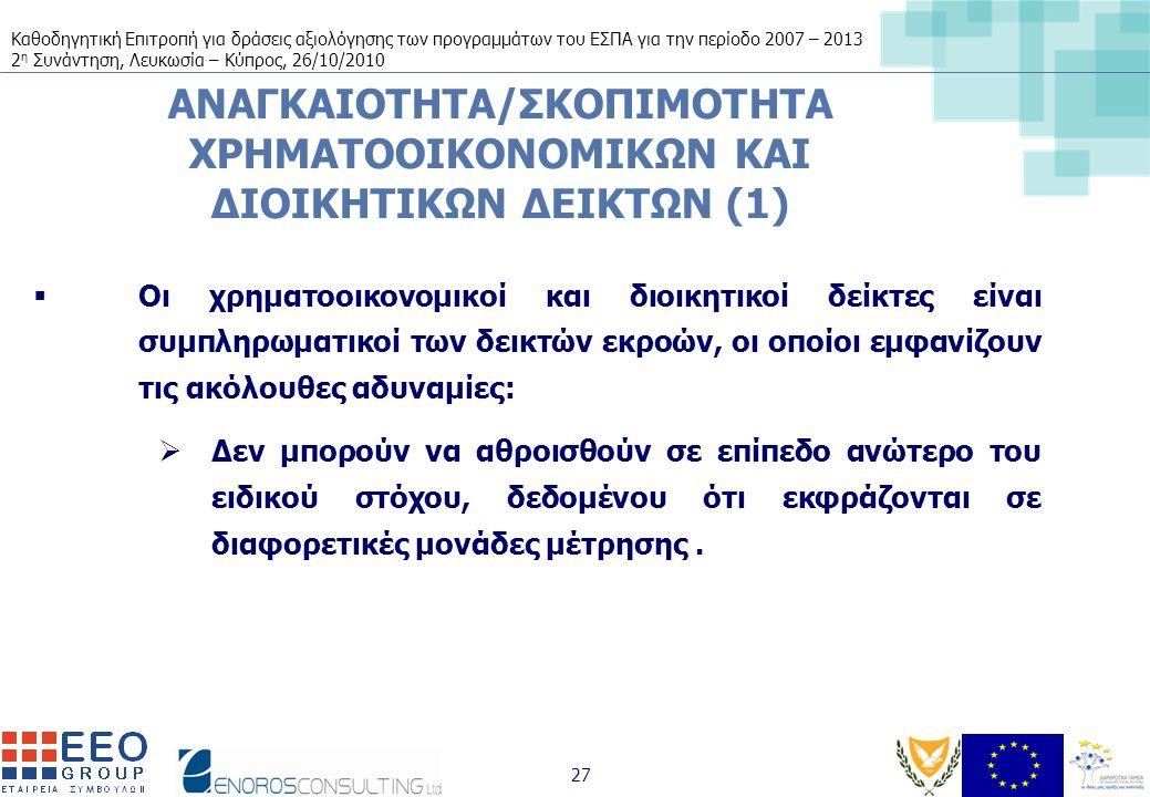 Καθοδηγητική Επιτροπή για δράσεις αξιολόγησης των προγραμμάτων του ΕΣΠΑ για την περίοδο 2007 – 2013 2 η Συνάντηση, Λευκωσία – Κύπρος, 26/10/2010 27 ΑΝΑΓΚΑΙΟΤΗΤΑ/ΣΚΟΠΙΜΟΤΗΤΑ ΧΡΗΜΑΤΟΟΙΚΟΝΟΜΙΚΩΝ ΚΑΙ ΔΙΟΙΚΗΤΙΚΩΝ ΔΕΙΚΤΩΝ (1)  Οι χρηματοοικονομικοί και διοικητικοί δείκτες είναι συμπληρωματικοί των δεικτών εκροών, οι οποίοι εμφανίζουν τις ακόλουθες αδυναμίες:  Δεν μπορούν να αθροισθούν σε επίπεδο ανώτερο του ειδικού στόχου, δεδομένου ότι εκφράζονται σε διαφορετικές μονάδες μέτρησης.