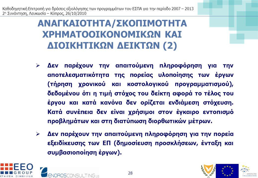 Καθοδηγητική Επιτροπή για δράσεις αξιολόγησης των προγραμμάτων του ΕΣΠΑ για την περίοδο 2007 – 2013 2 η Συνάντηση, Λευκωσία – Κύπρος, 26/10/2010 28 ΑΝΑΓΚΑΙΟΤΗΤΑ/ΣΚΟΠΙΜΟΤΗΤΑ ΧΡΗΜΑΤΟΟΙΚΟΝΟΜΙΚΩΝ ΚΑΙ ΔΙΟΙΚΗΤΙΚΩΝ ΔΕΙΚΤΩΝ (2)  Δεν παρέχουν την απαιτούμενη πληροφόρηση για την αποτελεσματικότητα της πορείας υλοποίησης των έργων (τήρηση χρονικού και κοστολογικού προγραμματισμού), δεδομένου ότι η τιμή στόχος του δείκτη αφορά το τέλος του έργου και κατά κανόνα δεν ορίζεται ενδιάμεση στόχευση.