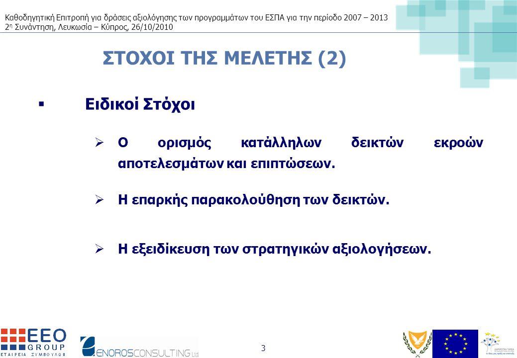 Καθοδηγητική Επιτροπή για δράσεις αξιολόγησης των προγραμμάτων του ΕΣΠΑ για την περίοδο 2007 – 2013 2 η Συνάντηση, Λευκωσία – Κύπρος, 26/10/2010 3 ΣΤΟΧΟΙ ΤΗΣ ΜΕΛΕΤΗΣ (2)  Ειδικοί Στόχοι  Ο ορισμός κατάλληλων δεικτών εκροών αποτελεσμάτων και επιπτώσεων.