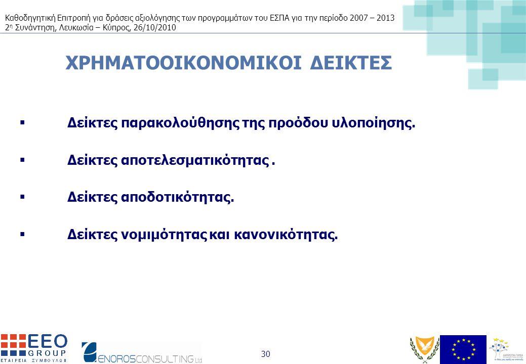 Καθοδηγητική Επιτροπή για δράσεις αξιολόγησης των προγραμμάτων του ΕΣΠΑ για την περίοδο 2007 – 2013 2 η Συνάντηση, Λευκωσία – Κύπρος, 26/10/2010 30 ΧΡΗΜΑΤΟΟΙΚΟΝΟΜΙΚΟΙ ΔΕΙΚΤΕΣ  Δείκτες παρακολούθησης της προόδου υλοποίησης.
