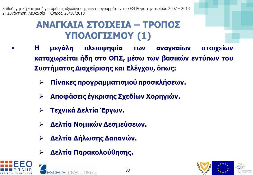Καθοδηγητική Επιτροπή για δράσεις αξιολόγησης των προγραμμάτων του ΕΣΠΑ για την περίοδο 2007 – 2013 2 η Συνάντηση, Λευκωσία – Κύπρος, 26/10/2010 33 ΑΝΑΓΚΑΙΑ ΣΤΟΙΧΕΙΑ – ΤΡΟΠΟΣ ΥΠΟΛΟΓΙΣΜΟΥ (1)  Η μεγάλη πλειοψηφία των αναγκαίων στοιχείων καταχωρείται ήδη στο ΟΠΣ, μέσω των βασικών εντύπων του Συστήματος Διαχείρισης και Ελέγχου, όπως:  Πίνακες προγραμματισμού προσκλήσεων.