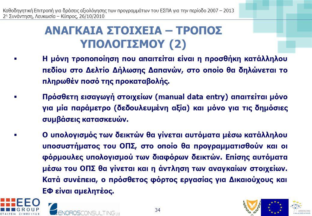 Καθοδηγητική Επιτροπή για δράσεις αξιολόγησης των προγραμμάτων του ΕΣΠΑ για την περίοδο 2007 – 2013 2 η Συνάντηση, Λευκωσία – Κύπρος, 26/10/2010 34 ΑΝΑΓΚΑΙΑ ΣΤΟΙΧΕΙΑ – ΤΡΟΠΟΣ ΥΠΟΛΟΓΙΣΜΟΥ (2)  Η μόνη τροποποίηση που απαιτείται είναι η προσθήκη κατάλληλου πεδίου στο Δελτίο Δήλωσης Δαπανών, στο οποίο θα δηλώνεται το πληρωθέν ποσό της προκαταβολής.