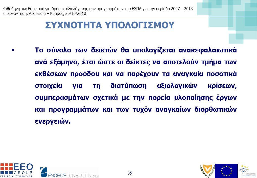 Καθοδηγητική Επιτροπή για δράσεις αξιολόγησης των προγραμμάτων του ΕΣΠΑ για την περίοδο 2007 – 2013 2 η Συνάντηση, Λευκωσία – Κύπρος, 26/10/2010 35 ΣΥΧΝΟΤΗΤΑ ΥΠΟΛΟΓΙΣΜΟΥ  Το σύνολο των δεικτών θα υπολογίζεται ανακεφαλαιωτικά ανά εξάμηνο, έτσι ώστε οι δείκτες να αποτελούν τμήμα των εκθέσεων προόδου και να παρέχουν τα αναγκαία ποσοτικά στοιχεία για τη διατύπωση αξιολογικών κρίσεων, συμπερασμάτων σχετικά με την πορεία υλοποίησης έργων και προγραμμάτων και των τυχόν αναγκαίων διορθωτικών ενεργειών.