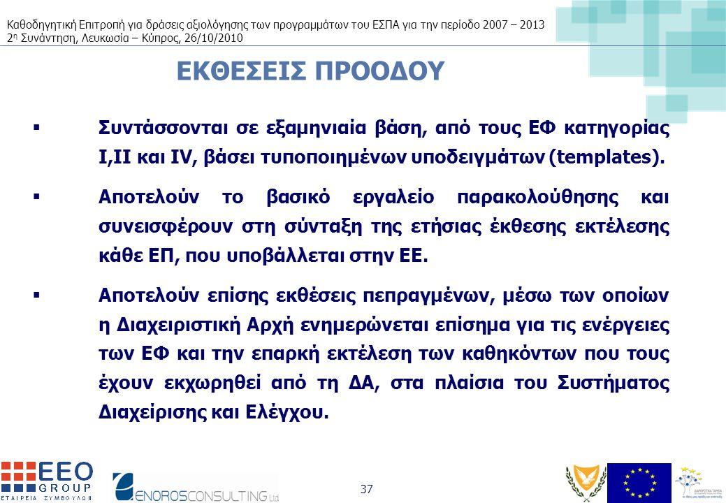 Καθοδηγητική Επιτροπή για δράσεις αξιολόγησης των προγραμμάτων του ΕΣΠΑ για την περίοδο 2007 – 2013 2 η Συνάντηση, Λευκωσία – Κύπρος, 26/10/2010 37 ΕΚΘΕΣΕΙΣ ΠΡΟΟΔΟΥ  Συντάσσονται σε εξαμηνιαία βάση, από τους ΕΦ κατηγορίας Ι,ΙΙ και IV, βάσει τυποποιημένων υποδειγμάτων (templates).
