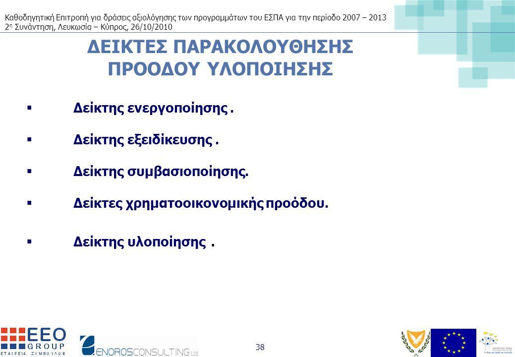 Καθοδηγητική Επιτροπή για δράσεις αξιολόγησης των προγραμμάτων του ΕΣΠΑ για την περίοδο 2007 – 2013 2 η Συνάντηση, Λευκωσία – Κύπρος, 26/10/2010 38 ΔΕΙΚΤΕΣ ΠΑΡΑΚΟΛΟΥΘΗΣΗΣ ΠΡΟΟΔΟΥ ΥΛΟΠΟΙΗΣΗΣ  Δείκτης ενεργοποίησης.