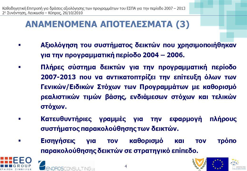 Καθοδηγητική Επιτροπή για δράσεις αξιολόγησης των προγραμμάτων του ΕΣΠΑ για την περίοδο 2007 – 2013 2 η Συνάντηση, Λευκωσία – Κύπρος, 26/10/2010 4 ΑΝΑΜΕΝΟΜΕΝΑ ΑΠΟΤΕΛΕΣΜΑΤΑ (3)  Αξιολόγηση του συστήματος δεικτών που χρησιμοποιήθηκαν για την προγραμματική περίοδο 2004 – 2006.