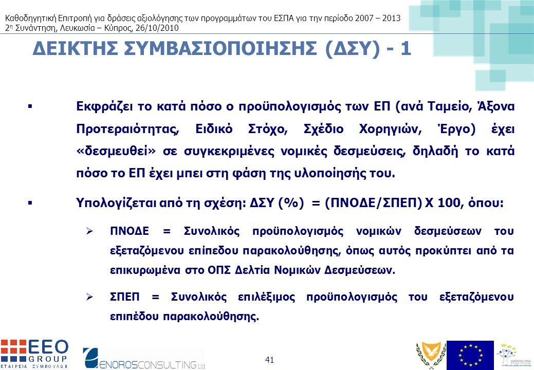 Καθοδηγητική Επιτροπή για δράσεις αξιολόγησης των προγραμμάτων του ΕΣΠΑ για την περίοδο 2007 – 2013 2 η Συνάντηση, Λευκωσία – Κύπρος, 26/10/2010 41 ΔΕΙΚΤΗΣ ΣΥΜΒΑΣΙΟΠΟΙΗΣΗΣ (ΔΣΥ) - 1  Εκφράζει το κατά πόσο ο προϋπολογισμός των ΕΠ (ανά Ταμείο, Άξονα Προτεραιότητας, Ειδικό Στόχο, Σχέδιο Χορηγιών, Έργο) έχει «δεσμευθεί» σε συγκεκριμένες νομικές δεσμεύσεις, δηλαδή το κατά πόσο το ΕΠ έχει μπει στη φάση της υλοποίησής του.