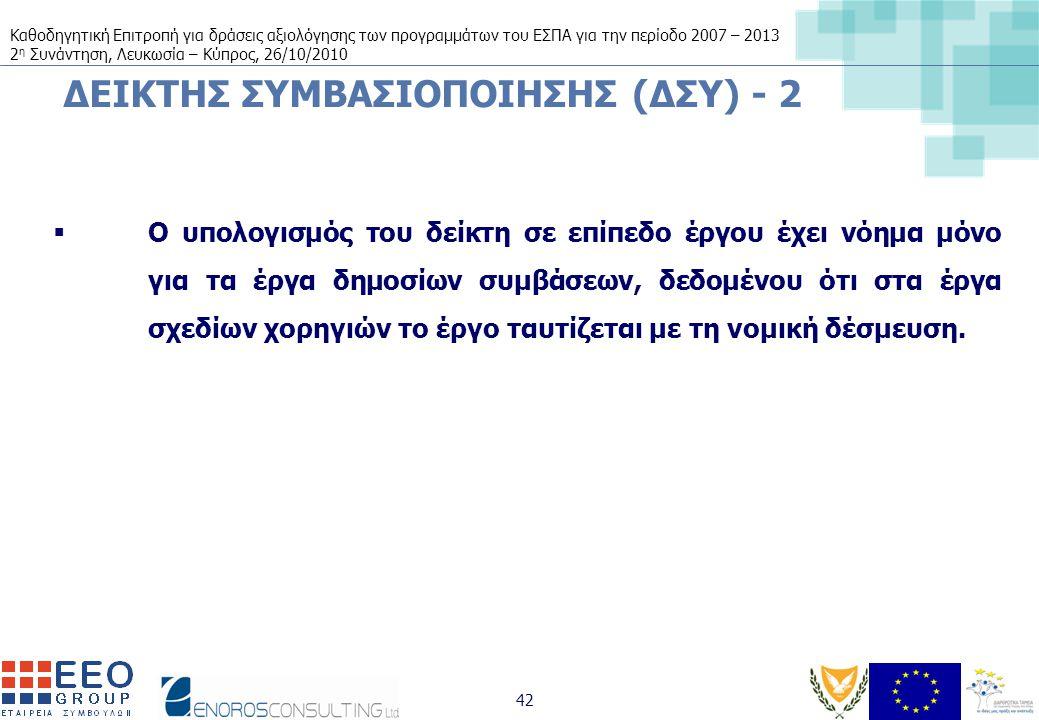Καθοδηγητική Επιτροπή για δράσεις αξιολόγησης των προγραμμάτων του ΕΣΠΑ για την περίοδο 2007 – 2013 2 η Συνάντηση, Λευκωσία – Κύπρος, 26/10/2010 42 ΔΕΙΚΤΗΣ ΣΥΜΒΑΣΙΟΠΟΙΗΣΗΣ (ΔΣΥ) - 2  Ο υπολογισμός του δείκτη σε επίπεδο έργου έχει νόημα μόνο για τα έργα δημοσίων συμβάσεων, δεδομένου ότι στα έργα σχεδίων χορηγιών το έργο ταυτίζεται με τη νομική δέσμευση.