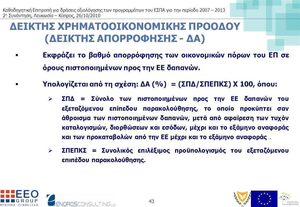 Καθοδηγητική Επιτροπή για δράσεις αξιολόγησης των προγραμμάτων του ΕΣΠΑ για την περίοδο 2007 – 2013 2 η Συνάντηση, Λευκωσία – Κύπρος, 26/10/2010 43 ΔΕΙΚΤΗΣ ΧΡΗΜΑΤΟΟΙΚΟΝΟΜΙΚΗΣ ΠΡΟΟΔΟΥ (ΔΕΙΚΤΗΣ ΑΠΟΡΡΟΦΗΣΗΣ - ΔΑ)  Εκφράζει το βαθμό απορρόφησης των οικονομικών πόρων του ΕΠ σε όρους πιστοποιημένων προς την ΕΕ δαπανών.