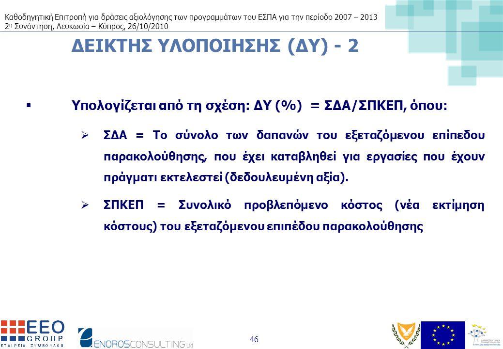 Καθοδηγητική Επιτροπή για δράσεις αξιολόγησης των προγραμμάτων του ΕΣΠΑ για την περίοδο 2007 – 2013 2 η Συνάντηση, Λευκωσία – Κύπρος, 26/10/2010 46 ΔΕΙΚΤΗΣ ΥΛΟΠΟΙΗΣΗΣ (ΔΥ) - 2  Υπολογίζεται από τη σχέση: ΔΥ (%) = ΣΔΑ/ΣΠΚΕΠ, όπου:  ΣΔΑ = Το σύνολο των δαπανών του εξεταζόμενου επίπεδου παρακολούθησης, που έχει καταβληθεί για εργασίες που έχουν πράγματι εκτελεστεί (δεδουλευμένη αξία).