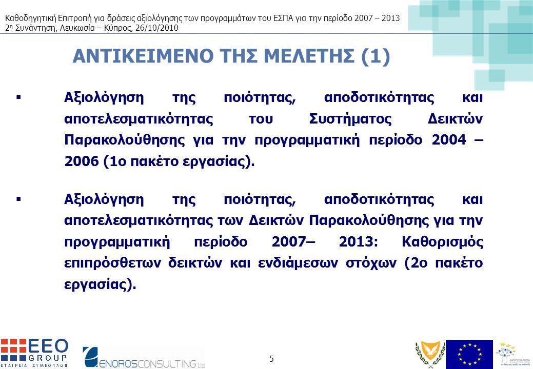 Καθοδηγητική Επιτροπή για δράσεις αξιολόγησης των προγραμμάτων του ΕΣΠΑ για την περίοδο 2007 – 2013 2 η Συνάντηση, Λευκωσία – Κύπρος, 26/10/2010 5 ΑΝΤΙΚΕΙΜΕΝΟ ΤΗΣ ΜΕΛΕΤΗΣ (1)  Αξιολόγηση της ποιότητας, αποδοτικότητας και αποτελεσματικότητας του Συστήματος Δεικτών Παρακολούθησης για την προγραμματική περίοδο 2004 – 2006 (1ο πακέτο εργασίας).
