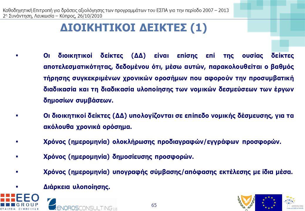 Καθοδηγητική Επιτροπή για δράσεις αξιολόγησης των προγραμμάτων του ΕΣΠΑ για την περίοδο 2007 – 2013 2 η Συνάντηση, Λευκωσία – Κύπρος, 26/10/2010 65 ΔΙΟΙΚΗΤΙΚΟΙ ΔΕΙΚΤΕΣ (1)  Οι διοικητικοί δείκτες (ΔΔ) είναι επίσης επί της ουσίας δείκτες αποτελεσματικότητας, δεδομένου ότι, μέσω αυτών, παρακολουθείται ο βαθμός τήρησης συγκεκριμένων χρονικών οροσήμων που αφορούν την προσυμβατική διαδικασία και τη διαδικασία υλοποίησης των νομικών δεσμεύσεων των έργων δημοσίων συμβάσεων.