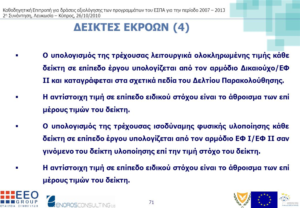 Καθοδηγητική Επιτροπή για δράσεις αξιολόγησης των προγραμμάτων του ΕΣΠΑ για την περίοδο 2007 – 2013 2 η Συνάντηση, Λευκωσία – Κύπρος, 26/10/2010 71 ΔΕΙΚΤΕΣ ΕΚΡΟΩΝ (4)  Ο υπολογισμός της τρέχουσας λειτουργικά ολοκληρωμένης τιμής κάθε δείκτη σε επίπεδο έργου υπολογίζεται από τον αρμόδιο Δικαιούχο/ΕΦ ΙΙ και καταγράφεται στα σχετικά πεδία του Δελτίου Παρακολούθησης.