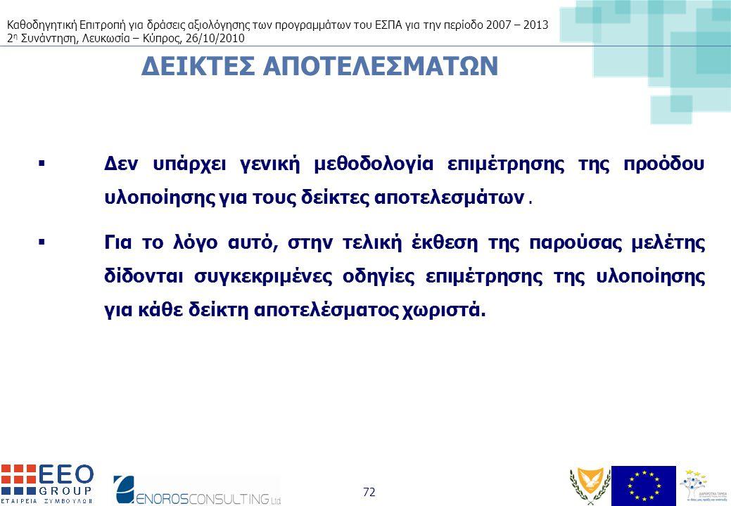 Καθοδηγητική Επιτροπή για δράσεις αξιολόγησης των προγραμμάτων του ΕΣΠΑ για την περίοδο 2007 – 2013 2 η Συνάντηση, Λευκωσία – Κύπρος, 26/10/2010 72 ΔΕΙΚΤΕΣ ΑΠΟΤΕΛΕΣΜΑΤΩΝ  Δεν υπάρχει γενική μεθοδολογία επιμέτρησης της προόδου υλοποίησης για τους δείκτες αποτελεσμάτων.