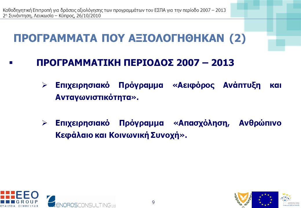 Καθοδηγητική Επιτροπή για δράσεις αξιολόγησης των προγραμμάτων του ΕΣΠΑ για την περίοδο 2007 – 2013 2 η Συνάντηση, Λευκωσία – Κύπρος, 26/10/2010 9 ΠΡΟΓΡΑΜΜΑΤΑ ΠΟΥ ΑΞΙΟΛΟΓΗΘΗΚΑΝ (2)  ΠΡΟΓΡΑΜΜΑΤΙΚΗ ΠΕΡΙΟΔΟΣ 2007 – 2013  Επιχειρησιακό Πρόγραμμα «Αειφόρος Ανάπτυξη και Ανταγωνιστικότητα».