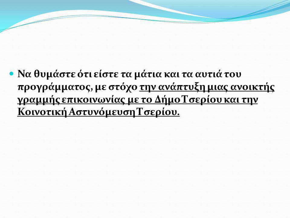 Να θυμάστε ότι είστε τα μάτια και τα αυτιά του προγράμματος, με στόχο την ανάπτυξη μιας ανοικτής γραμμής επικοινωνίας με το Δήμο Τσερίου και την Κοινοτική Αστυνόμευση Τσερίου.