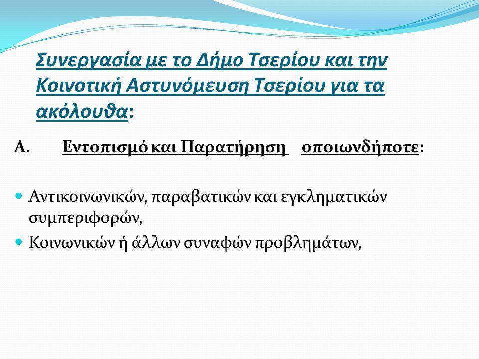 Συνεργασία με το Δήμο Τσερίου και την Κοινοτική Αστυνόμευση Τσερίου για τα ακόλουθα: Α.Εντοπισμό και Παρατήρηση οποιωνδήποτε: Αντικοινωνικών, παραβατικών και εγκληματικών συμπεριφορών, Κοινωνικών ή άλλων συναφών προβλημάτων,