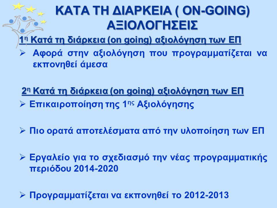 ΚΑΤΑ ΤΗ ΔΙΑΡΚΕΙΑ ( ON-GOING) ΑΞΙΟΛΟΓΗΣΕΙΣ 1 η Kατά τη διάρκεια (on going) αξιολόγηση των ΕΠ  Αφορά στην αξιολόγηση που προγραμματίζεται να εκπονηθεί άμεσα 2 η Kατά τη διάρκεια (on going) αξιολόγηση των ΕΠ 2 η Kατά τη διάρκεια (on going) αξιολόγηση των ΕΠ  Επικαιροποίηση της 1 ης Αξιολόγησης  Πιο ορατά αποτελέσματα από την υλοποίηση των ΕΠ  Εργαλείο για το σχεδιασμό την νέας προγραμματικής περιόδου 2014-2020  Προγραμματίζεται να εκπονηθεί το 2012-2013