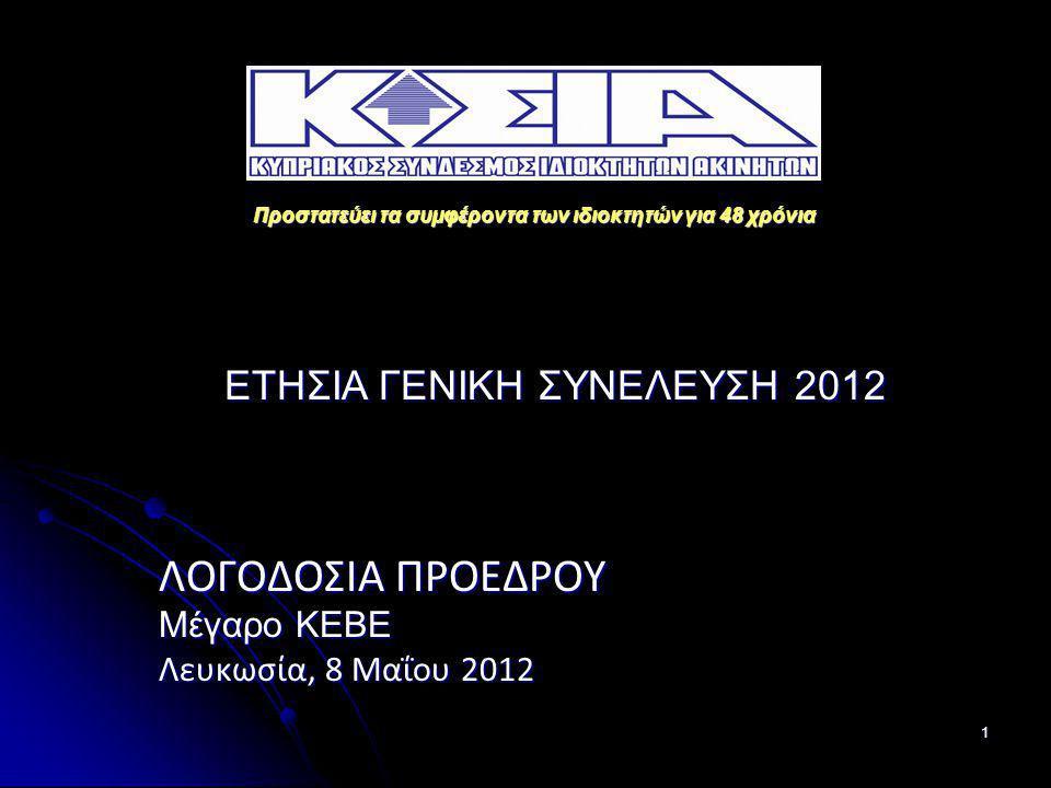 1 ΛΟΓΟΔΟΣΙΑ ΠΡΟΕΔΡΟΥ Μέγαρο ΚΕΒΕ Λευκωσία, 8 Μαΐου 2012 Προστατεύει τα συμφέροντα των ιδιοκτητών για 48 χρόνια ΕΤΗΣΙΑ ΓΕΝΙΚΗ ΣΥΝΕΛΕΥΣΗ 2012