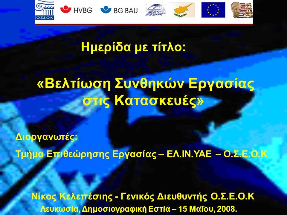 «Βελτίωση Συνθηκών Εργασίας στις Κατασκευές» Νίκος Κελεπέσιης - Γενικός Διευθυντής Ο.Σ.Ε.Ο.Κ Διοργανωτές: Τμήμα Επιθεώρησης Εργασίας – ΕΛ.ΙΝ.ΥΑΕ – Ο.Σ.Ε.Ο.Κ Ημερίδα με τίτλο: Λευκωσία, Δημοσιογραφική Εστία – 15 Μαΐου, 2008.