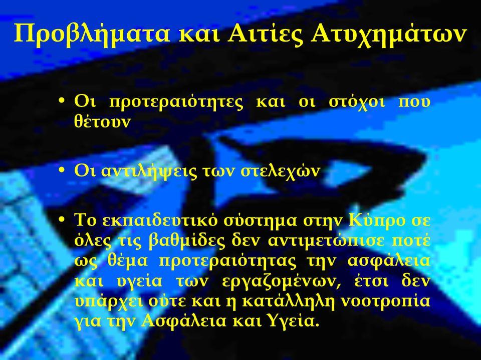 Προβλήματα και Αιτίες Ατυχημάτων Οι προτεραιότητες και οι στόχοι που θέτουν Οι αντιλήψεις των στελεχών Το εκπαιδευτικό σύστημα στην Κύπρο σε όλες τις βαθμίδες δεν αντιμετώπισε ποτέ ως θέμα προτεραιότητας την ασφάλεια και υγεία των εργαζομένων, έτσι δεν υπάρχει ούτε και η κατάλληλη νοοτροπία για την Ασφάλεια και Υγεία.