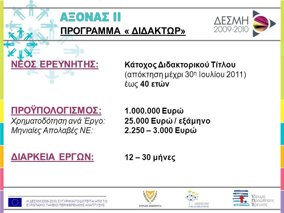 Η ΔΕΣΜΗ 2009-2010 ΣΥΓΧΡΗΜΑΤΟΔΟΤΕΙΤΑΙ ΑΠΟ ΤΟ ΕΥΡΩΠΑΪΚΟ ΤΑΜΕΙΟ ΠΕΡΙΦΕΡΕΙΑΚΗΣ ΑΝΑΠΤΥΞΗΣ ΝΕΟΣ ΕΡΕΥΝΗΤΗΣ: Κάτοχος Διδακτορικού Τίτλου (απόκτηση μέχρι 30 η Ιουλίου 2011) έως 40 ετών ΠΡΟΫΠΟΛΟΓΙΣΜΟΣ: 1.000.000 Ευρώ Χρηματοδότηση ανά Έργο: 25.000 Ευρώ / εξάμηνο Μηνιαίες Απολαβές ΝΕ: 2.250 – 3.000 Ευρώ ΔΙΑΡΚΕΙΑ ΕΡΓΩΝ: 12 – 30 μήνες ΠΡΟΓΡΑΜΜΑ « ΔΙΔΑΚΤΩΡ»