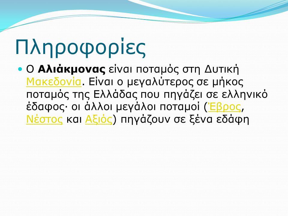 Πληροφορίες Ο Αλιάκμονας είναι ποταμός στη Δυτική Μακεδονία. Είναι ο μεγαλύτερος σε μήκος ποταμός της Ελλάδας που πηγάζει σε ελληνικό έδαφος· οι άλλοι