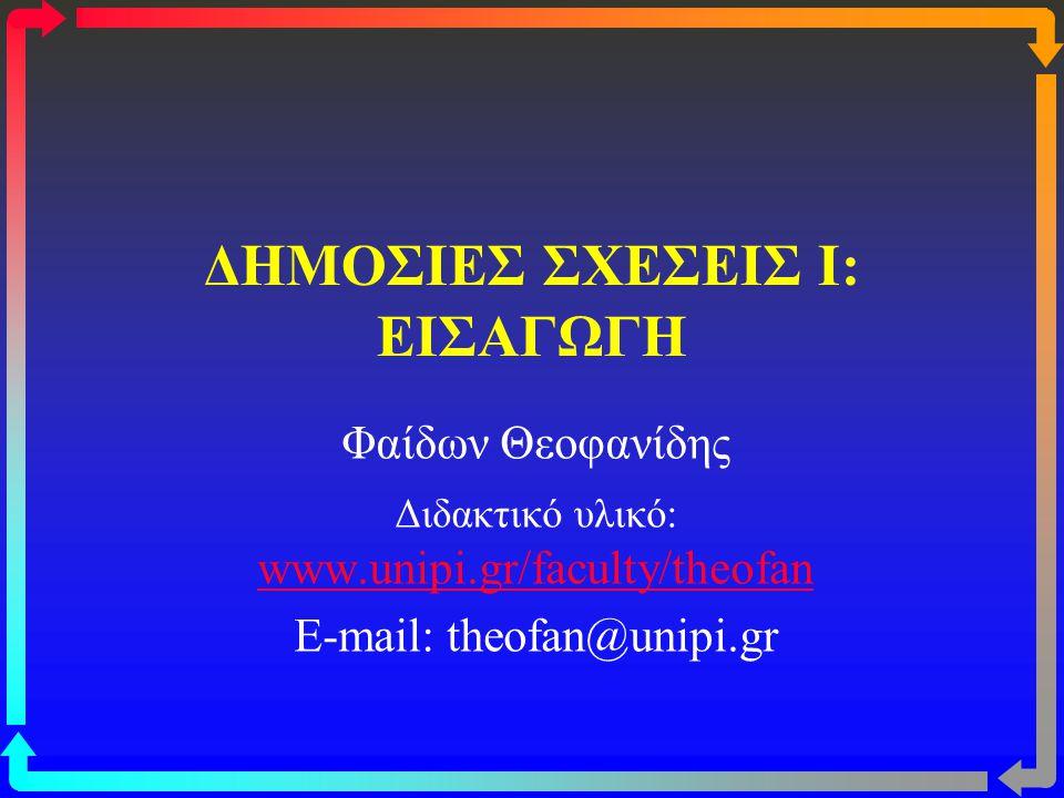 ΔΗΜΟΣΙΕΣ ΣΧΕΣΕΙΣ I: ΕΙΣΑΓΩΓΗ Φαίδων Θεοφανίδης Διδακτικό υλικό: www.unipi.gr/faculty/theofan www.unipi.gr/faculty/theofan E-mail: theofan@unipi.gr