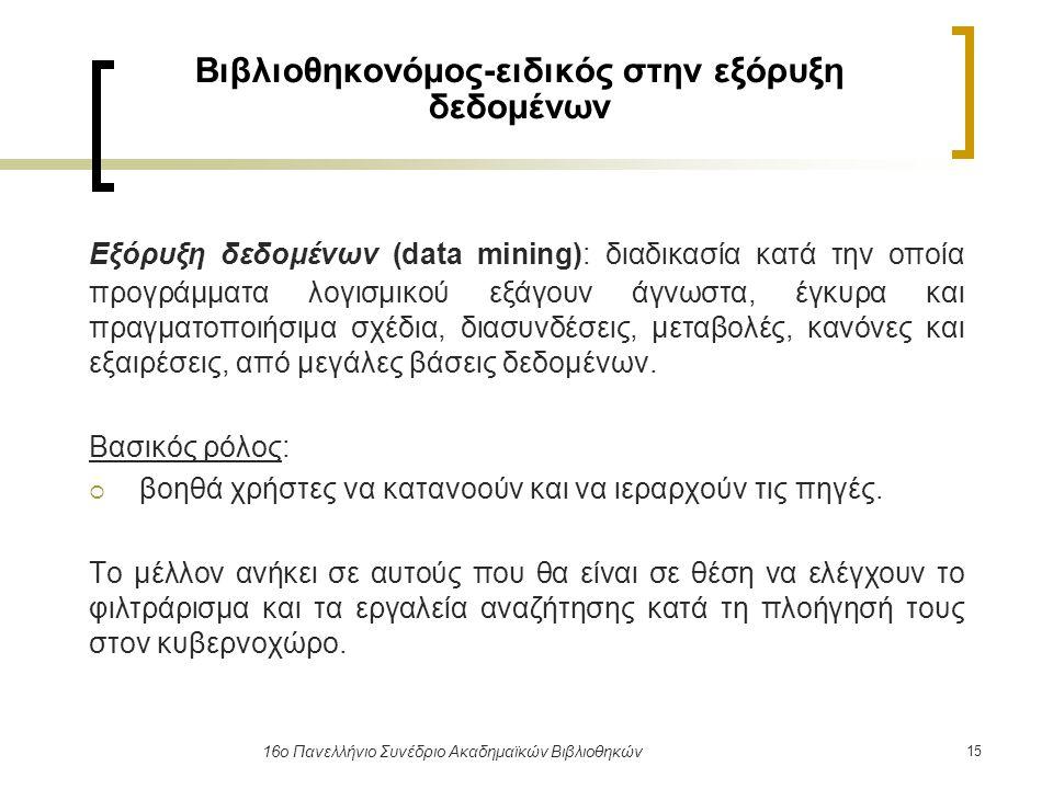 15 16ο Πανελλήνιο Συνέδριο Ακαδημαϊκών Βιβλιοθηκών Βιβλιοθηκονόμος-ειδικός στην εξόρυξη δεδομένων Εξόρυξη δεδομένων (data mining): διαδικασία κατά την